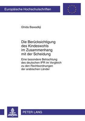 Die Beruecksichtigung Des Kindeswohls Im Zusammenhang Mit Der Scheidung: Eine Besondere Betrachtung Des Deutschen Ipr Im Vergleich Zu Den Rechtsordnungen Der Arabischen Laender