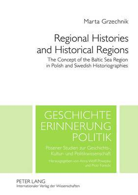 Regional Histories and Historical Regions: The Concept of the Baltic Sea Region in Polish and Swedish Historiographies