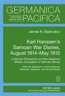 Karl Hanssen's Samoan War Diaries, August 1914-May 1915: A German Perspective on New Zealand's Military Occupation of German Samoa- With the Assistance of James Braund, Alexandra Jespersen, and Nicola Pienaar