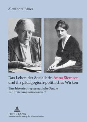 Das Leben Der Sozialistin Anna Siemsen Und Ihr Paedagogisch-Politisches Wirken: Eine Historisch-Systematische Studie Zur Erziehungswissenschaft