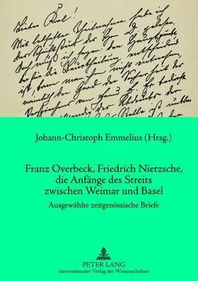 Franz Overbeck, Friedrich Nietzsche, Die Anfaenge Des Streits Zwischen Weimar Und Basel: Ausgewaehlte Zeitgenoessische Briefe