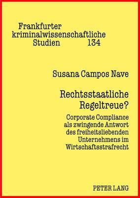 Rechtsstaatliche Regeltreue?: Corporate Compliance ALS Zwingende Antwort Des Freiheitsliebenden Unternehmens Im Wirtschaftsstrafrecht