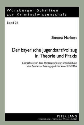 Der Bayerische Jugendstrafvollzug in Theorie Und Praxis: Betrachtet VOR Dem Hintergrund Der Entscheidung Des Bundesverfassungsgerichts Vom 31.5.2006