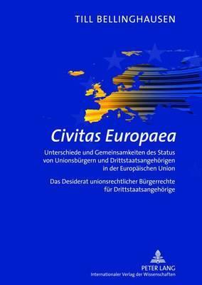Civitas Europaea: Unterschiede Und Gemeinsamkeiten Des Status Von Unionsbuergern Und Drittstaatsangehoerigen in Der Europaeischen Union- Das Desiderat Unionsrechtlicher Buergerrechte Fuer Drittstaatsangehoerige