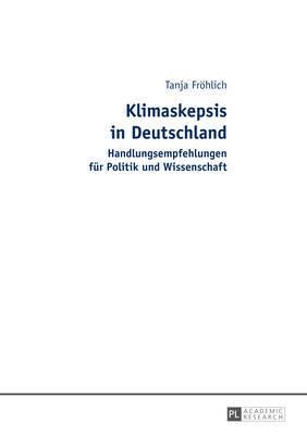 Klimaskepsis in Deutschland: Handlungsempfehlungen Fuer Politik Und Wissenschaft