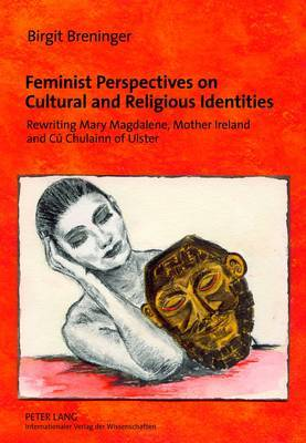 Feminist Perspectives on Cultural and Religious Identities: Rewriting Mary Magdalene, Mother Ireland and Cu Chulainn of Ulster
