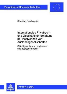 Internationales Privatrecht Und Geschaeftsfuehrerhaftung Bei Insolvenzen Von Auslandsgesellschaften: Glaeubigerschutz Im Englischen Und Deutschen Recht