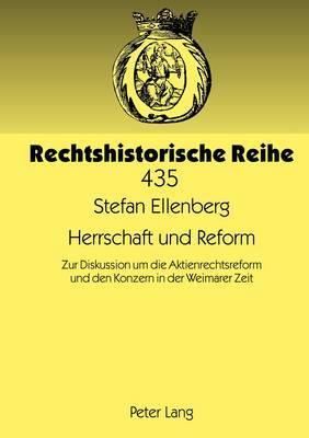 Herrschaft Und Reform: Zur Diskussion Um Die Aktienrechtsreform Und Den Konzern in Der Weimarer Zeit