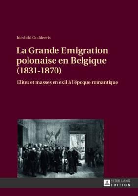 La Grande Emigration Polonaise En Belgique (1831-1870): Elites Et Masses En Exil A L Epoque Romantique