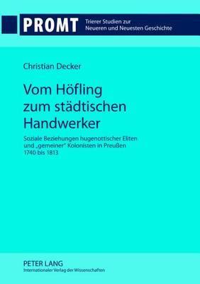 Vom Hoefling Zum Staedtischen Handwerker: Soziale Beziehungen Hugenottischer Eliten Und -Gemeiner- Kolonisten in Preussen 1740 Bis 1813