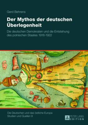 Der Mythos Der Deutschen Ueberlegenheit: Die Deutschen Demokraten Und Die Entstehung Des Polnischen Staates 1916 1922