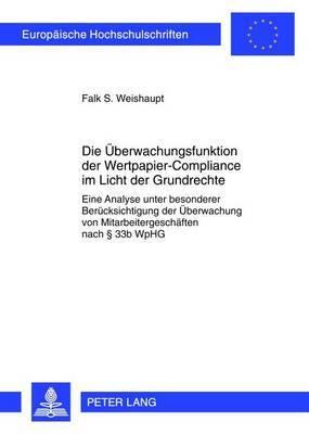 Die Ueberwachungsfunktion Der Wertpapier-Compliance Im Licht Der Grundrechte: Eine Analyse Unter Besonderer Beruecksichtigung Der Ueberwachung Von Mitarbeitergeschaeften Nach 33b Wphg