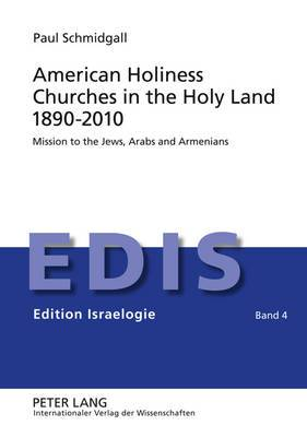 American Holiness Churches in the Holy Land 1890-2010: Mission to the Jews, Arabs and Armenians