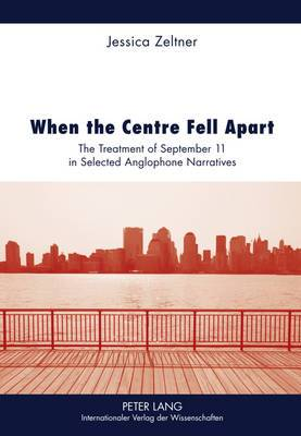 When the Centre Fell Apart: The Treatment of September 11 in Selected Anglophone Narratives