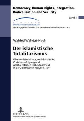 Der Islamistische Totalitarismus: Ueber Antisemitismus, Anti-Bahaismus, Christenverfolgung Und Geschlechtsspezifische Apartheid in Der Islamischen Republik Iran