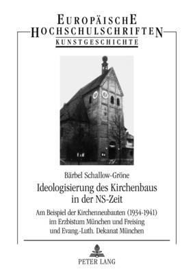 Ideologisierung Des Kirchenbaus in Der NS-Zeit: Am Beispiel Der Kirchenneubauten (1934-1941) Im Erzbistum Muenchen Und Freising Und Evang.-Luth. Dekanat Muenchen