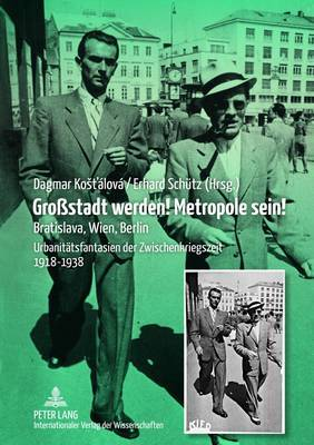 Grostadt Werden! Metropole Sein!: Bratislava, Wien, Berlin- Urbanitaetsfantasien Der Zwischenkriegszeit 1918-1938