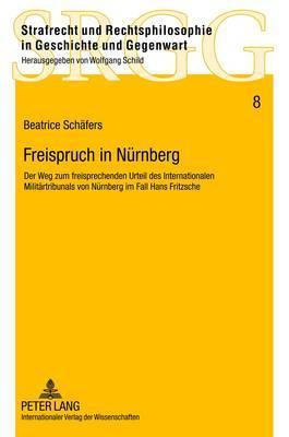 Freispruch in Nuernberg: Der Weg Zum Freisprechenden Urteil Des Internationalen Militaertribunals Von Nuernberg Im Fall Hans Fritzsche