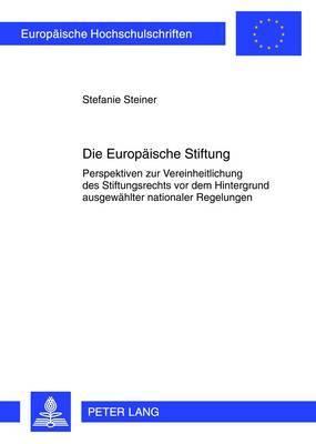 Die Europaeische Stiftung: Perspektiven Zur Vereinheitlichung Des Stiftungsrechts VOR Dem Hintergrund Ausgewaehlter Nationaler Regelungen