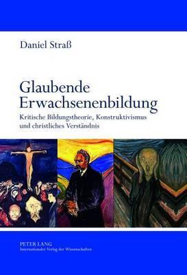 Glaubende Erwachsenenbildung: Kritische Bildungstheorie, Konstruktivismus Und Christliches Verstaendnis