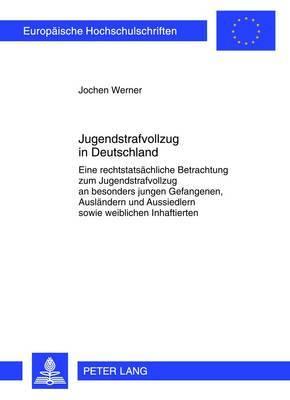 Jugendstrafvollzug in Deutschland: Eine Rechtstatsaechliche Betrachtung Zum Jugendstrafvollzug an Besonders Jungen Gefangenen, Auslaendern Und Aussiedlern Sowie Weiblichen Inhaftierten