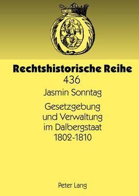 Gesetzgebung Und Verwaltung Im Dalbergstaat 1802-1810