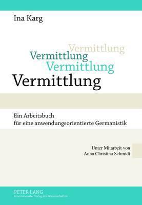 Vermittlung: Ein Arbeitsbuch Fuer Eine Anwendungsorientierte Germanistik- Unter Mitarbeit Von Anna Christina Schmidt