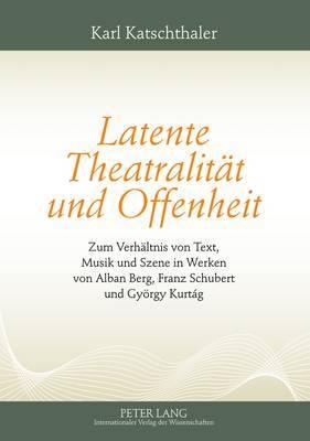 Latente Theatralitaet Und Offenheit: Zum Verhaeltnis Von Text, Musik Und Szene in Werken Von Alban Berg, Franz Schubert Und Gyoergy Kurtag