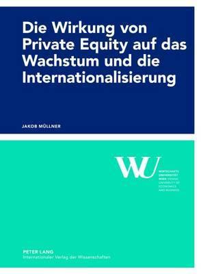 Die Wirkung Von Private Equity Auf Das Wachstum Und Die Internationalisierung: Eine Empirische Impact-Studie Des Oesterreichischen Private Equity Marktes