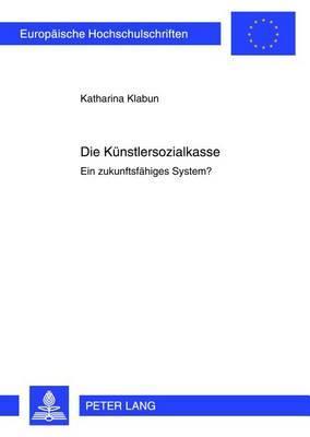 Die Kuenstlersozialkasse: Ein Zukunftsfaehiges System?