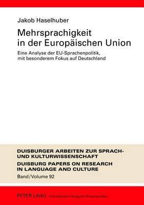 Mehrsprachigkeit in Der Europeaischen Union: Eine Analyse Der EU-Sprachenpolitik, Mit Besonderem Fokus Auf Deutschland : Umfassende Dokumentation Und Perspektiven Feur Die Zukunft