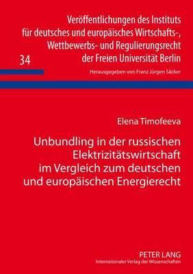 Unbundling in Der Russischen Elektrizitaetswirtschaft Im Vergleich Zum Deutschen Und Europaeischen Energierecht