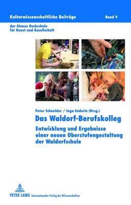 Das Waldorf-Berufskolleg: Entwicklung Und Ergebnisse Einer Neuen Oberstufengestaltung Der Waldorfschule