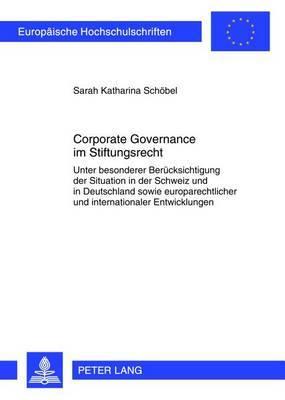 Corporate Governance Im Stiftungsrecht: Unter Besonderer Beruecksichtigung Der Situation in Der Schweiz Und in Deutschland Sowie Europarechtlicher Und Internationaler Entwicklungen