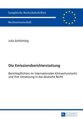 Die Emissionsberichterstattung: Berichtspflichten Im Internationalen Klimaschutzrecht Und Ihre Umsetzung in Das Deutsche Recht