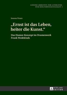 -Ernst Ist Das Leben, Heiter Die Kunst.-: Das Humor-Konzept Im Dramenwerk Frank Wedekinds