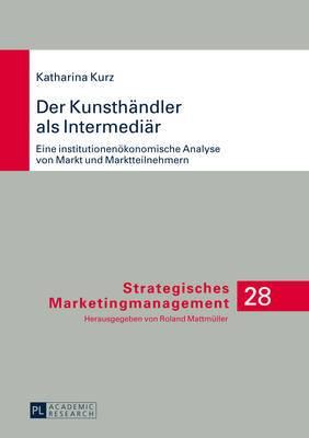 Der Kunsthaendler ALS Intermediaer: Eine Institutionenoekonomische Analyse Von Markt Und Marktteilnehmern