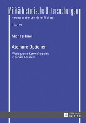 Atomare Optionen: Westdeutsche Kernwaffenpolitik in Der Aera Adenauer