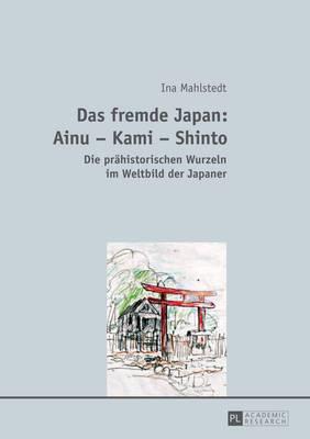 Das Fremde Japan: Ainu Kami Shinto: Die Praehistorischen Wurzeln Im Weltbild Der Japaner