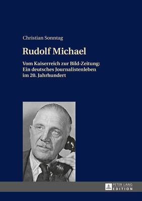 Rudolf Michael: Vom Kaiserreich Zur Bild-Zeitung: Ein Deutsches Journalistenleben Im 20. Jahrhundert