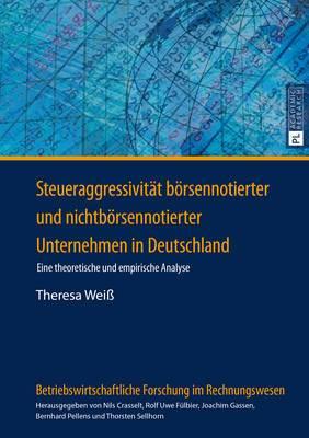 Steueraggressivitaet Boersennotierter Und Nichtboersennotierter Unternehmen in Deutschland: Eine Theoretische Und Empirische Analyse