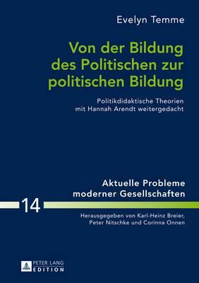 Von Der Bildung Des Politischen Zur Politischen Bildung: Politikdidaktische Theorien Mit Hannah Arendt Weitergedacht