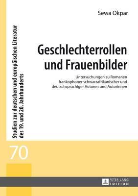 Geschlechterrollen Und Frauenbilder: Untersuchungen Zu Romanen Frankophoner Schwarzafrikanischer Und Deutschsprachiger Autoren Und Autorinnen