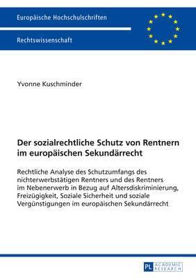 Der Sozialrechtliche Schutz Von Rentnern Im Europaeischen Sekundaerrecht: Rechtliche Analyse Des Schutzumfangs Des Nichterwerbstaetigen Rentners Und Des Rentners Im Nebenerwerb in Bezug Auf Altersdiskriminierung, Freizuegigkeit, Soziale Sicherheit Und Soz