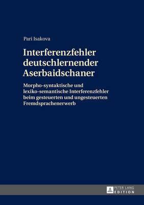 Interferenzfehler Deutschlernender Aserbaidschaner: Morpho-Syntaktische Und Lexiko-Semantische Interferenzfehler Beim Gesteuerten Und Ungesteuerten Fremdsprachenerwerb