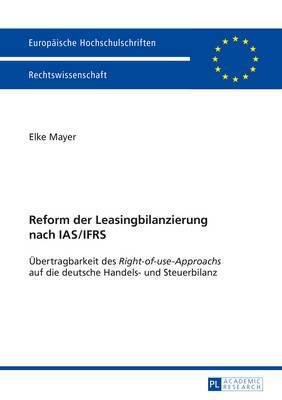 Reform Der Leasingbilanzierung Nach IAS/Ifrs: Uebertragbarkeit Des  Right-Of-Use-Approachs  Auf Die Deutsche Handels- Und Steuerbilanz