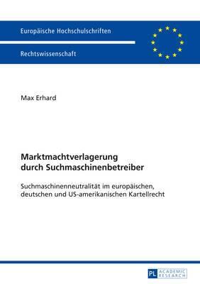 Marktmachtverlagerung Durch Suchmaschinenbetreiber: Suchmaschinenneutralitaet Im Europaeischen, Deutschen Und Us-Amerikanischen Kartellrecht