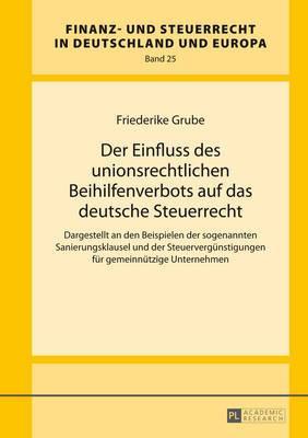 Der Einfluss Des Unionsrechtlichen Beihilfenverbots Auf Das Deutsche Steuerrecht: Dargestellt an Den Beispielen Der Sogenannten Sanierungsklausel Und Der Steuerverguenstigungen Fuer Gemeinnuetzige Unternehmen