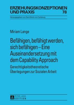 Befaehigen, Befaehigt Werden, Sich Befaehigen - Eine Auseinandersetzung Mit Dem Capability Approach: Gerechtigkeitstheoretische Ueberlegungen Zur Sozialen Arbeit