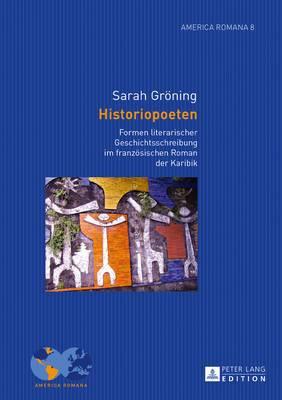 Historiopoeten: Formen Literarischer Geschichtsschreibung Im Franzoesischen Roman Der Karibik